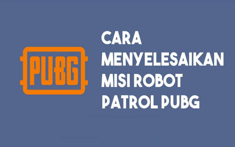 Cara Menyelesaikan Misi Robot Patroli PUBG