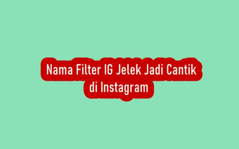 Nama Filter Jelek Jadi Cantik Di Instagram